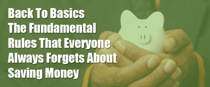 Back To Basics – The Fundamental Rules That Everyone Always Forgets About Saving Money