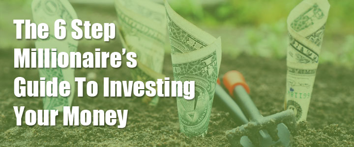The 6 Step Millionaire's Guide To Investing Your Money